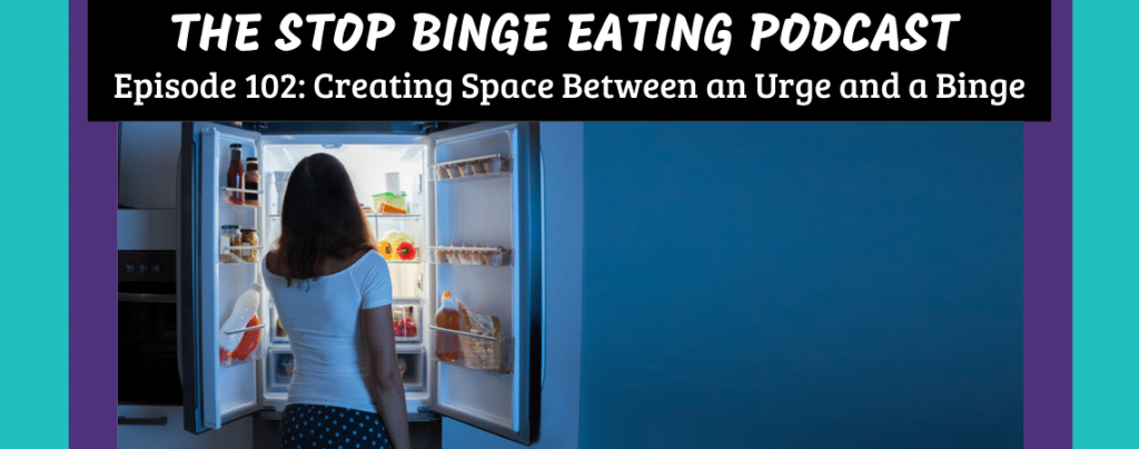 Ep #102: Creating Space Between an Urge and a Binge