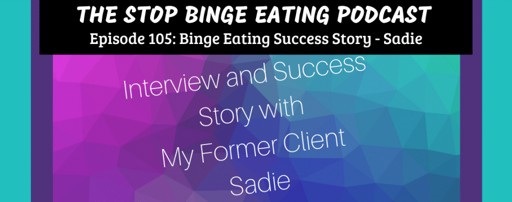 Ep #105: Binge Eating Success Story – Sadie