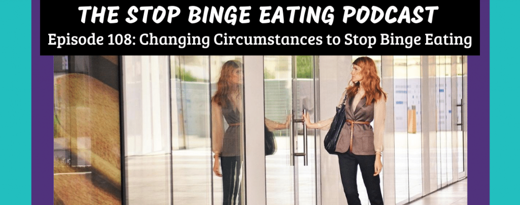 Ep #108: Changing Circumstances to Stop Binge Eating