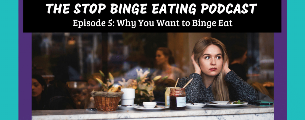 Ep #5: Why You Want to Binge Eat