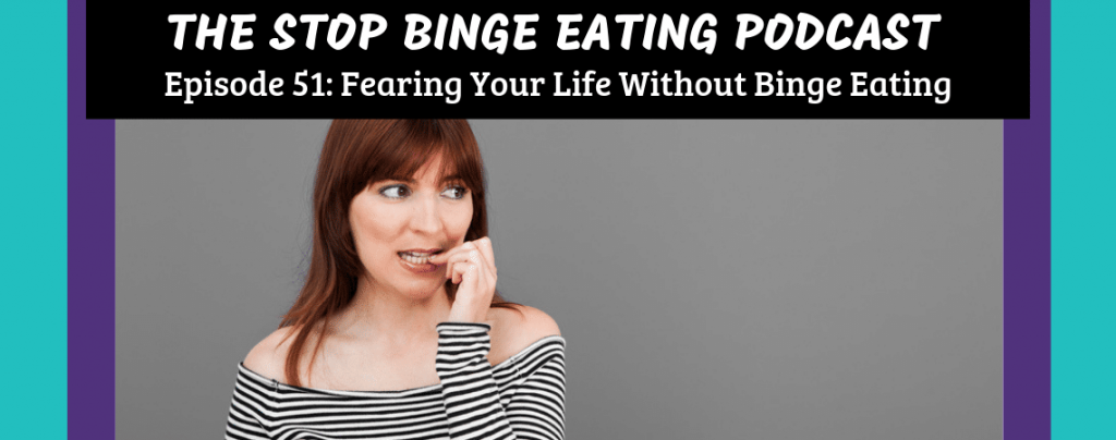 Ep #51: Fearing Your Life Without Binge Eating